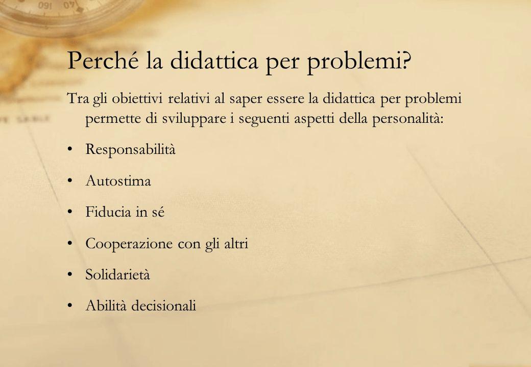 Perché la didattica per problemi? Tra gli obiettivi relativi al saper essere la didattica per problemi permette di sviluppare i seguenti aspetti della