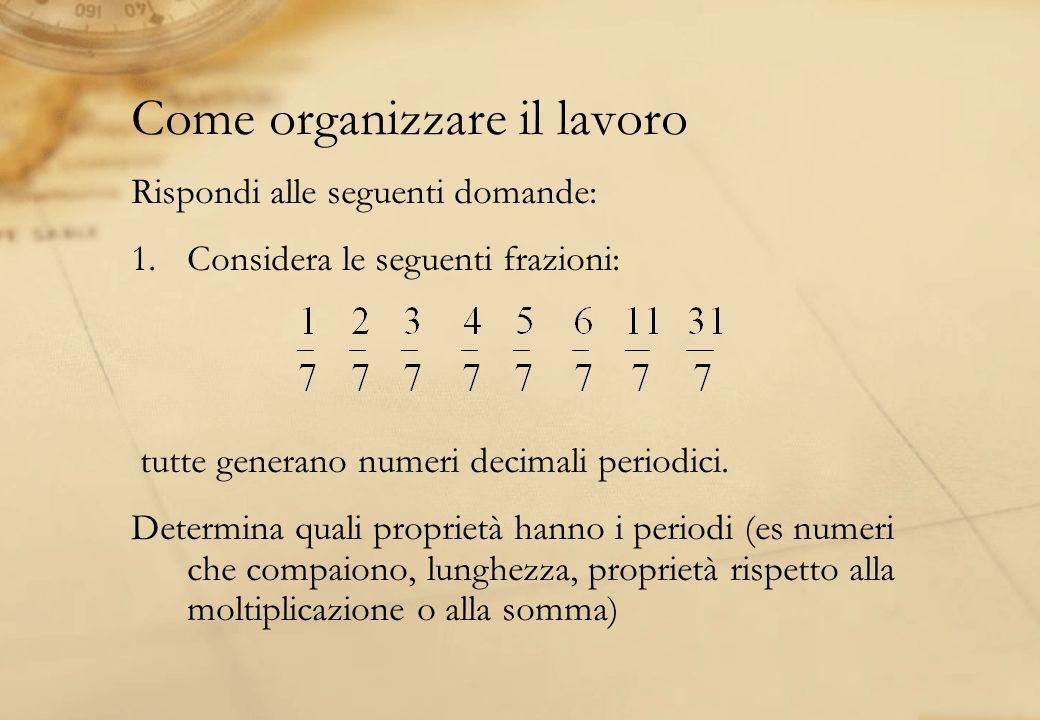 Come organizzare il lavoro Rispondi alle seguenti domande: 1.Considera le seguenti frazioni: tutte generano numeri decimali periodici. Determina quali