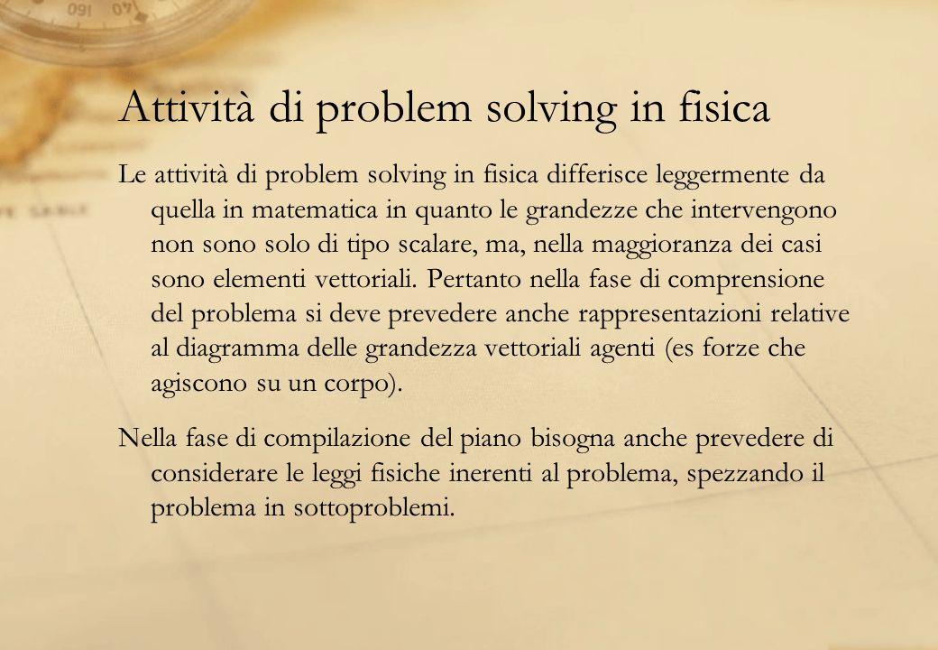 Attività di problem solving in fisica Le attività di problem solving in fisica differisce leggermente da quella in matematica in quanto le grandezze c