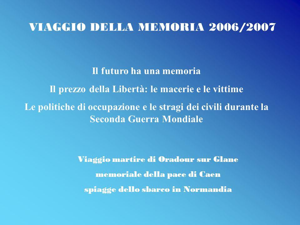 VIAGGIO DELLA MEMORIA 2006/2007 Viaggio martire di Oradour sur Glane memoriale della pace di Caen spiagge dello sbarco in Normandia Il futuro ha una m