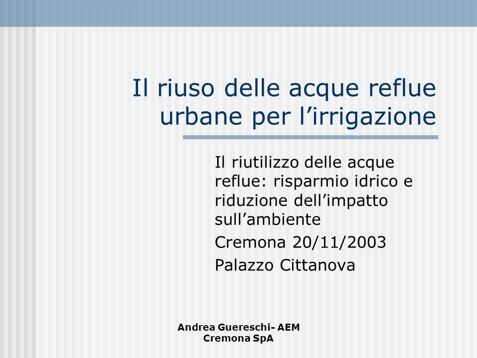 Andrea Guereschi- AEM Cremona SpA Il riuso delle acque reflue urbane per lirrigazione Il riutilizzo delle acque reflue: risparmio idrico e riduzione d