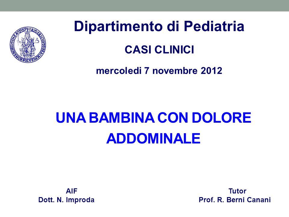 UNA BAMBINA CON DOLORE ADDOMINALE AIF Tutor Dott. N. Improda Prof. R. Berni Canani Dipartimento di Pediatria CASI CLINICI mercoledi 7 novembre 2012