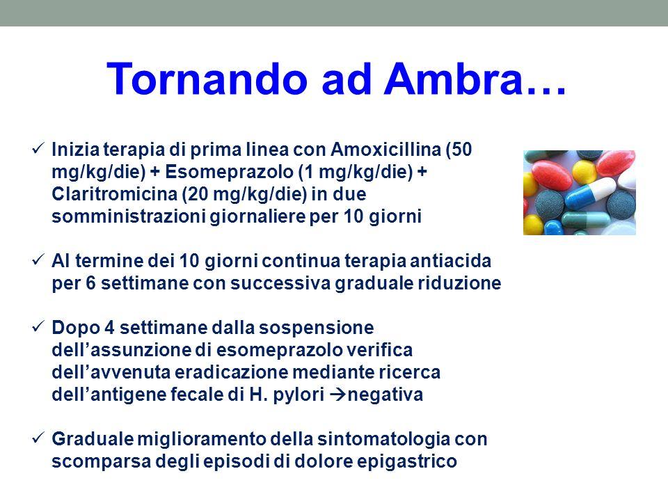 Tornando ad Ambra… Inizia terapia di prima linea con Amoxicillina (50 mg/kg/die) + Esomeprazolo (1 mg/kg/die) + Claritromicina (20 mg/kg/die) in due s