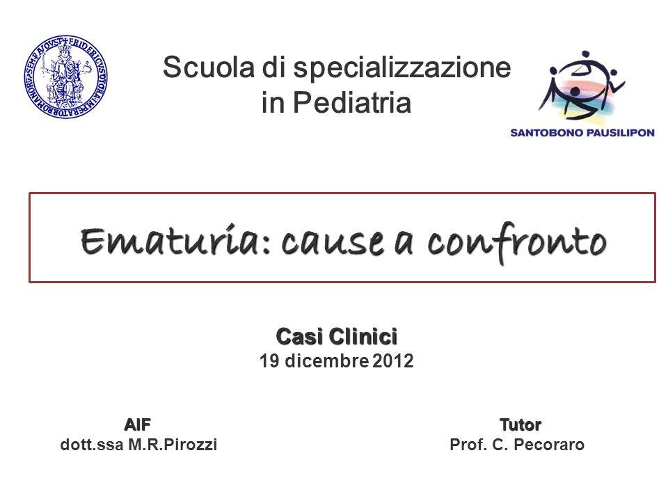 Ematuria: cause a confronto Casi Clinici 19 dicembre 2012 AIF Tutor AIF Tutor dott.ssa M.R.Pirozzi Prof. C. Pecoraro Scuola di specializzazione in Ped