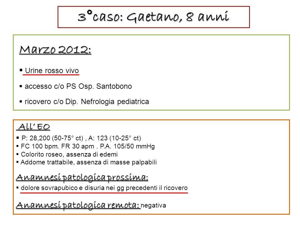 3°caso: Gaetano, 8 anni Marzo 2012: Urine rosso vivo accesso c/o PS Osp.