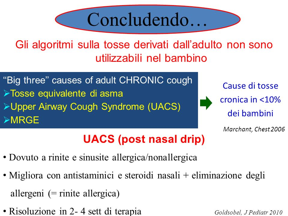 Gli algoritmi sulla tosse derivati dalladulto non sono utilizzabili nel bambino UACS (post nasal drip) Dovuto a rinite e sinusite allergica/nonallergica Migliora con antistaminici e steroidi nasali + eliminazione degli allergeni (= rinite allergica) Risoluzione in 2- 4 sett di terapia Goldsobel, J Pediatr 2010 Big three causes of adult CHRONIC cough Tosse equivalente di asma Upper Airway Cough Syndrome (UACS) MRGE Cause di tosse cronica in <10% dei bambini Marchant, Chest 2006 Concludendo…