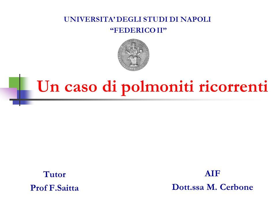 Un caso di polmoniti ricorrenti AIF Dott.ssa M. Cerbone UNIVERSITA DEGLI STUDI DI NAPOLI FEDERICO II Tutor Prof F.Saitta
