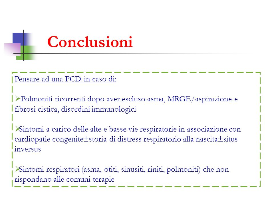 Conclusioni Pensare ad una PCD in caso di: Polmoniti ricorrenti dopo aver escluso asma, MRGE/aspirazione e fibrosi cistica, disordini immunologici Sin