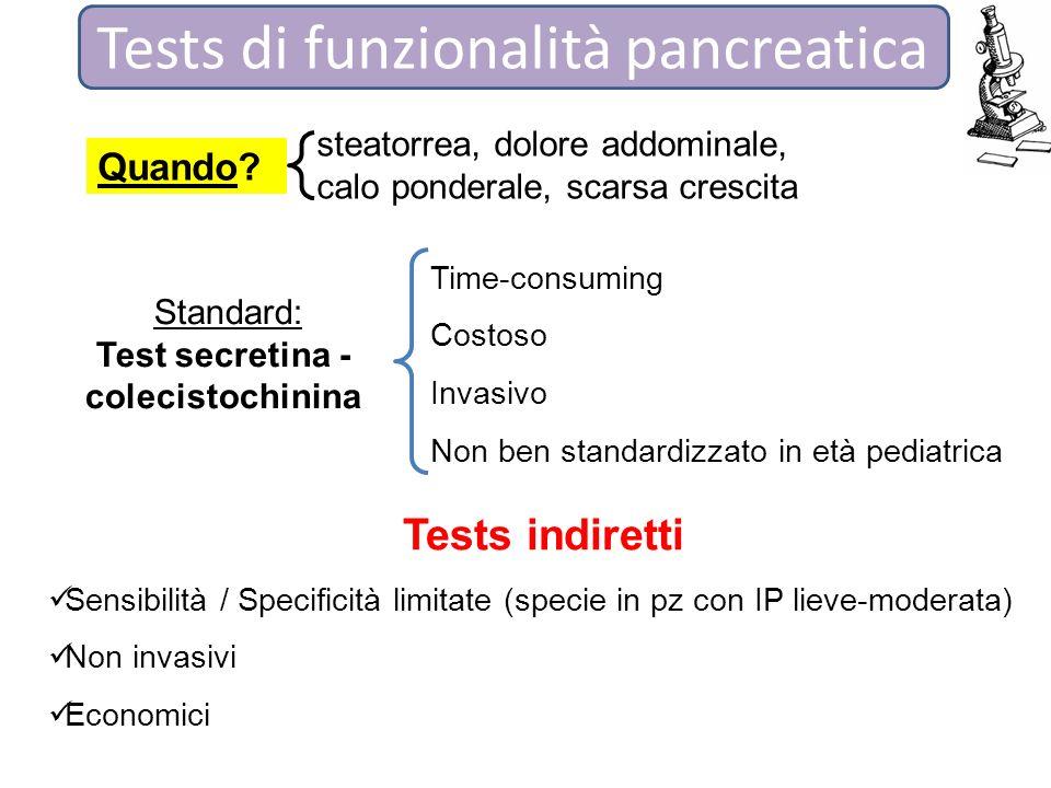 Tests di funzionalità pancreatica Standard: Test secretina - colecistochinina Time-consuming Costoso Invasivo Non ben standardizzato in età pediatrica Tests indiretti Sensibilità / Specificità limitate (specie in pz con IP lieve-moderata) Non invasivi Economici Quando.