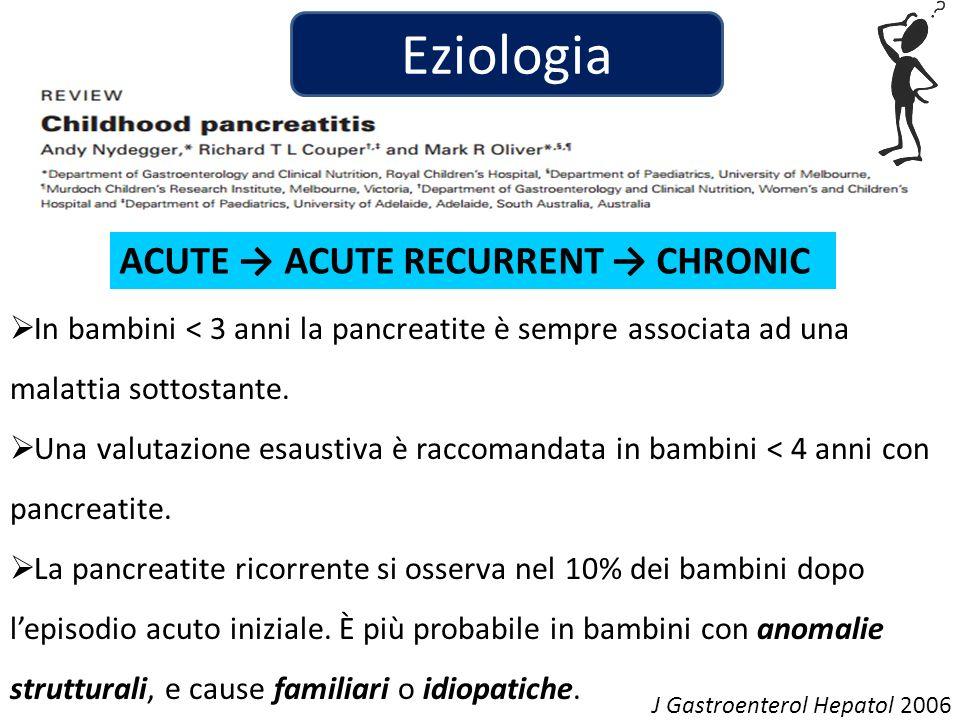 Eziologia ACUTE ACUTE RECURRENT CHRONIC In bambini < 3 anni la pancreatite è sempre associata ad una malattia sottostante.