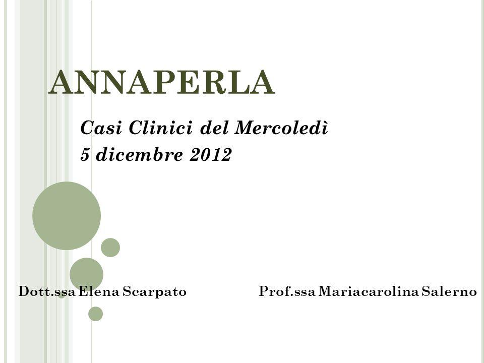 ANNAPERLA Casi Clinici del Mercoledì 5 dicembre 2012 Dott.ssa Elena ScarpatoProf.ssa Mariacarolina Salerno