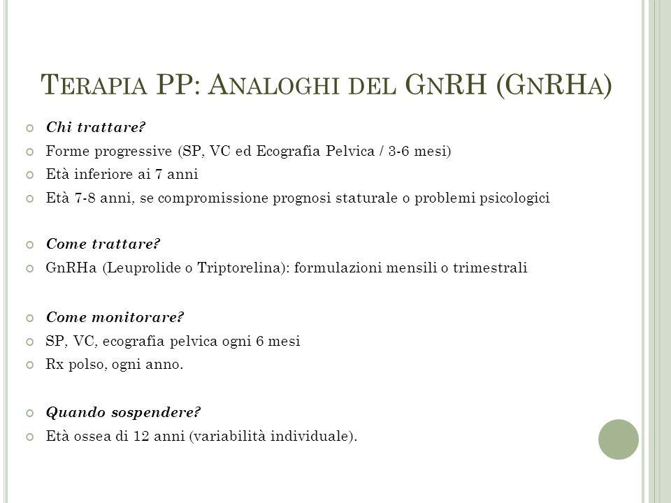 T ERAPIA PP: A NALOGHI DEL G N RH (G N RH A ) Chi trattare? Forme progressive (SP, VC ed Ecografia Pelvica / 3-6 mesi) Età inferiore ai 7 anni Età 7-8
