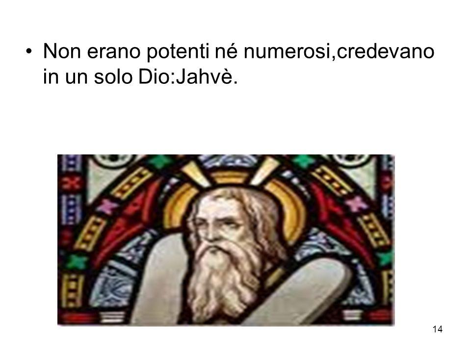 14 Non erano potenti né numerosi,credevano in un solo Dio:Jahvè.