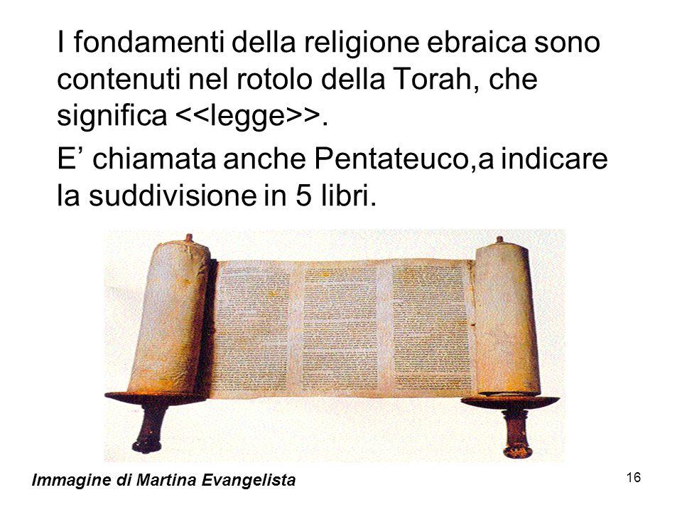 16 I fondamenti della religione ebraica sono contenuti nel rotolo della Torah, che significa >. E chiamata anche Pentateuco,a indicare la suddivisione