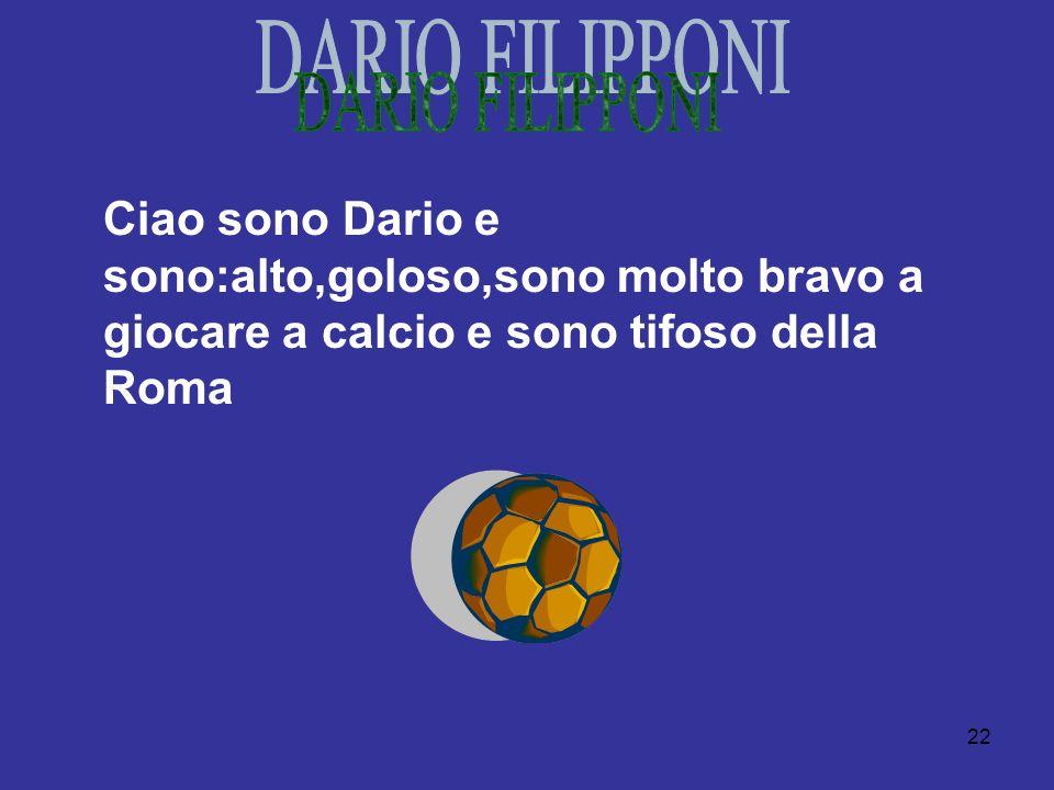 22 Ciao sono Dario e sono:alto,goloso,sono molto bravo a giocare a calcio e sono tifoso della Roma