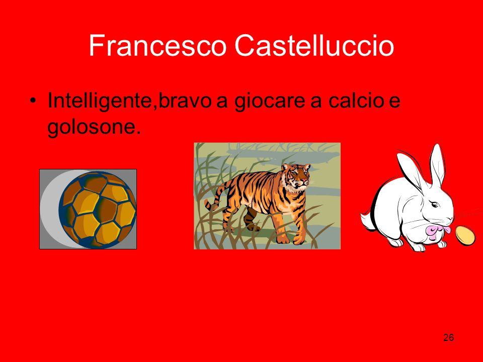 26 Francesco Castelluccio Intelligente,bravo a giocare a calcio e golosone.