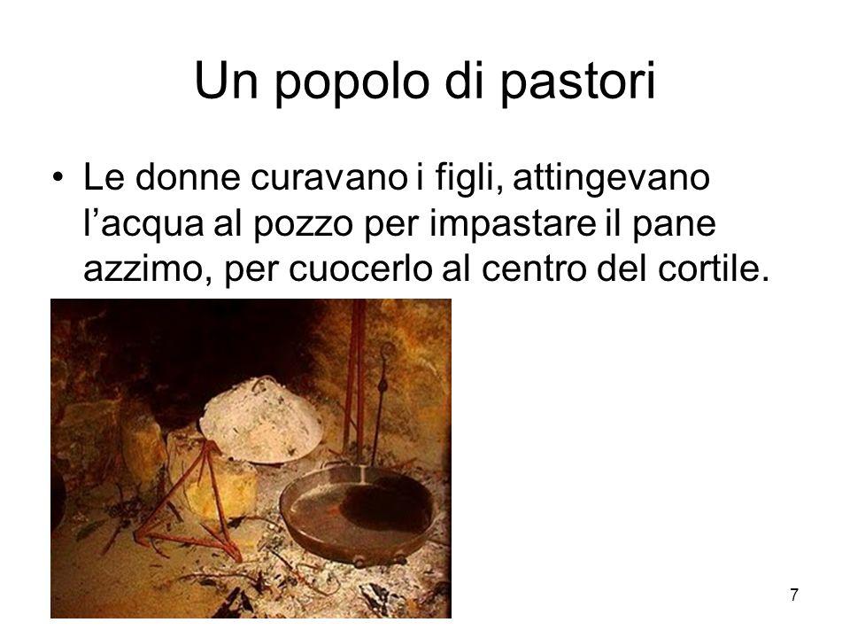 7 Un popolo di pastori Le donne curavano i figli, attingevano lacqua al pozzo per impastare il pane azzimo, per cuocerlo al centro del cortile.