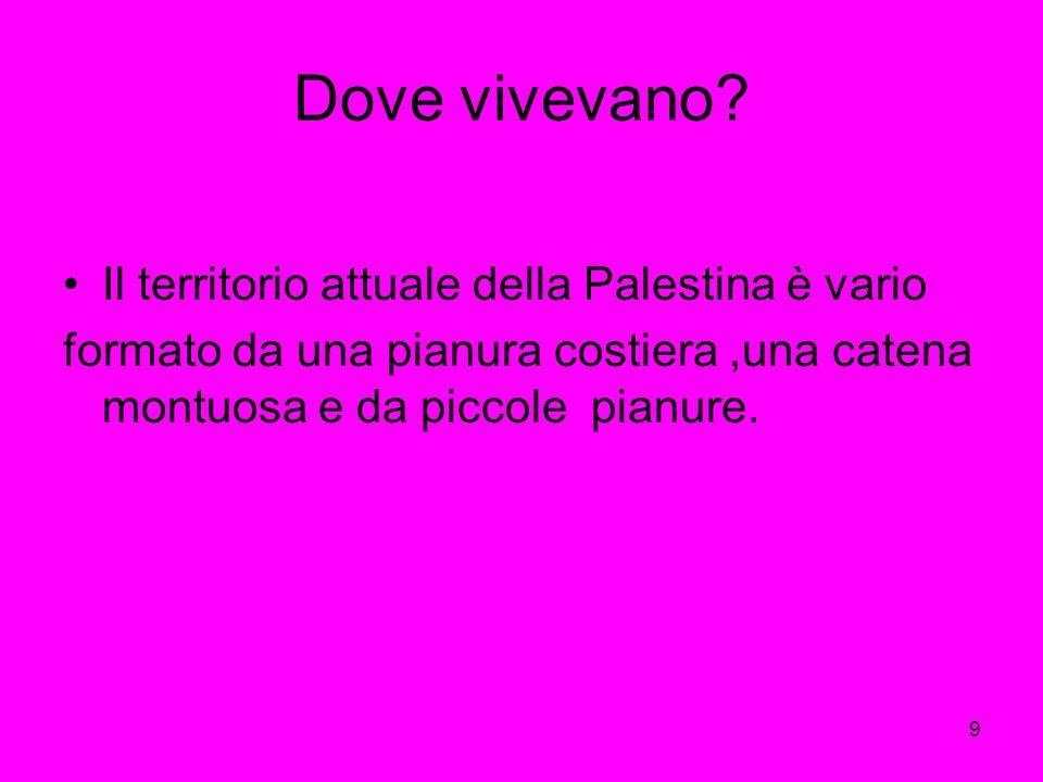9 Dove vivevano? Il territorio attuale della Palestina è vario formato da una pianura costiera,una catena montuosa e da piccole pianure.