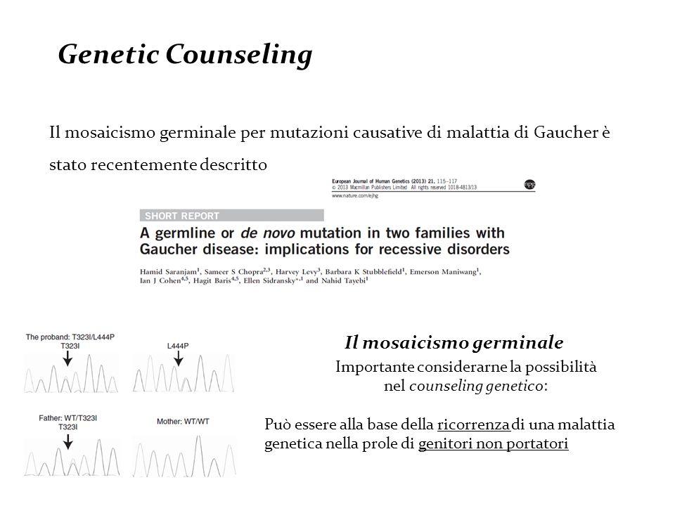 Il mosaicismo germinale per mutazioni causative di malattia di Gaucher è stato recentemente descritto Genetic Counseling Importante considerarne la possibilità nel counseling genetico: Può essere alla base della ricorrenza di una malattia genetica nella prole di genitori non portatori Il mosaicismo germinale