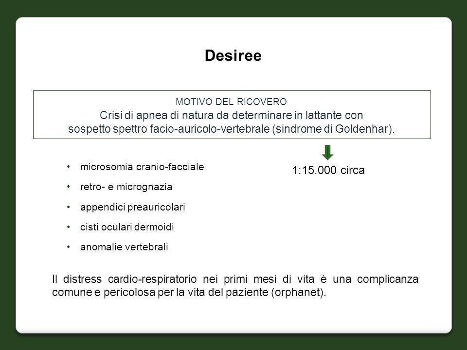 Desiree MOTIVO DEL RICOVERO Crisi di apnea di natura da determinare in lattante con sospetto spettro facio-auricolo-vertebrale (sindrome di Goldenhar)