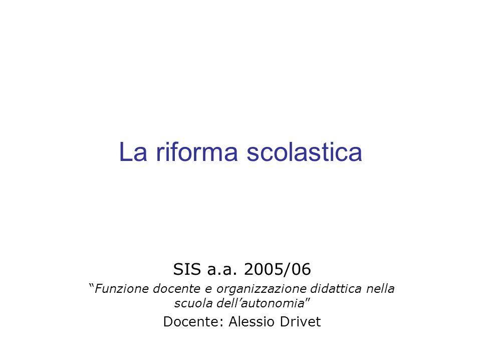 La riforma scolastica SIS a.a. 2005/06 Funzione docente e organizzazione didattica nella scuola dellautonomia Docente: Alessio Drivet