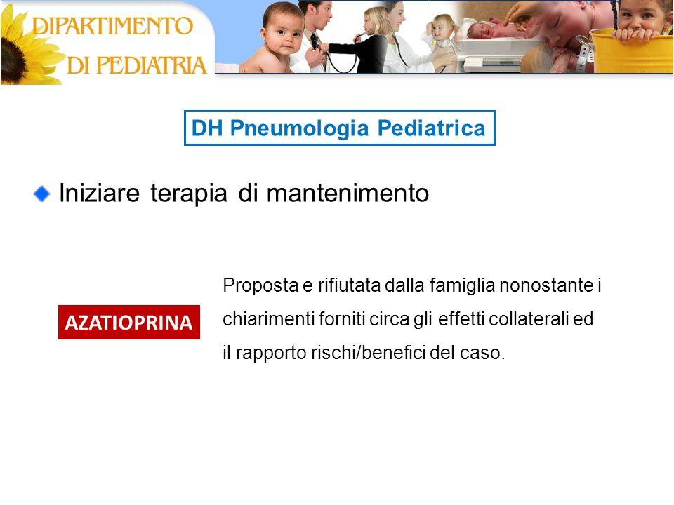 DH Pneumologia Pediatrica Iniziare terapia di mantenimento AZATIOPRINA Proposta e rifiutata dalla famiglia nonostante i chiarimenti forniti circa gli