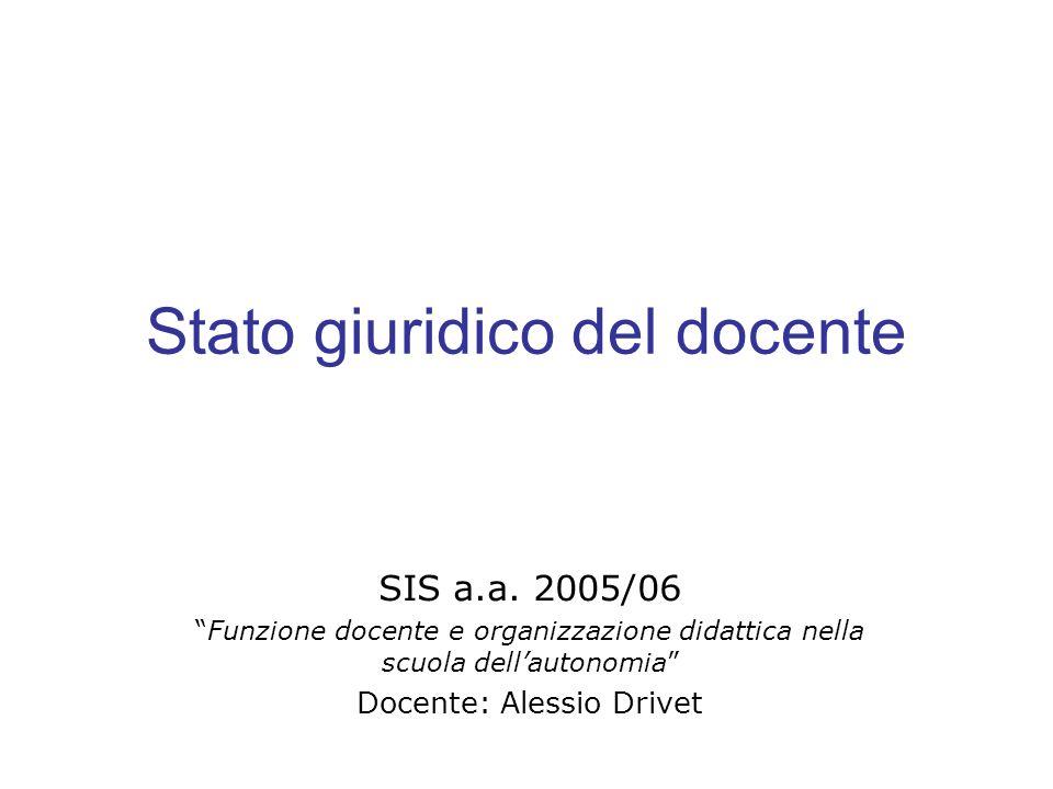 Stato giuridico del docente SIS a.a. 2005/06 Funzione docente e organizzazione didattica nella scuola dellautonomia Docente: Alessio Drivet