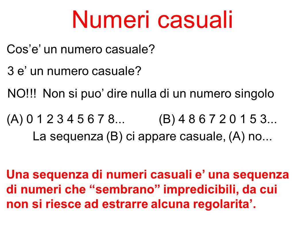 Numeri casuali Cose un numero casuale? 3 e un numero casuale? NO!!! Non si puo dire nulla di un numero singolo Una sequenza di numeri casuali e una se