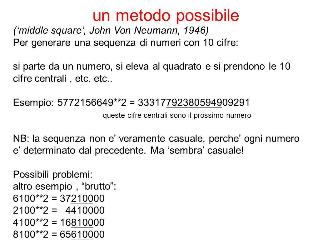 (middle square, John Von Neumann, 1946) Per generare una sequenza di numeri con 10 cifre: si parte da un numero, si eleva al quadrato e si prendono le