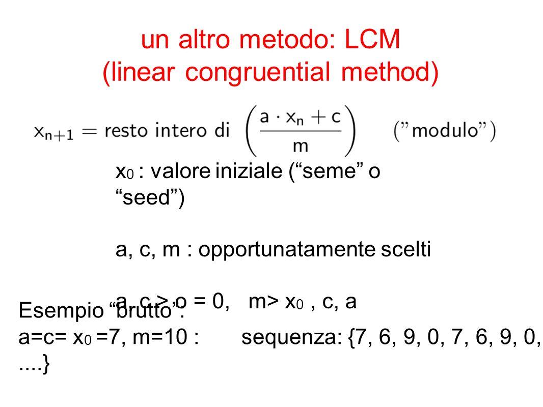 un altro metodo: LCM (linear congruential method) x 0 : valore iniziale (seme o seed) a, c, m : opportunatamente scelti a, c > o = 0, m> x 0, c, a Ese