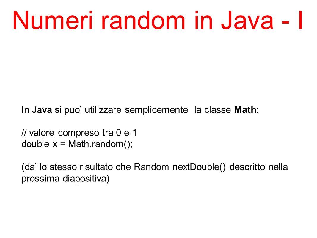 Numeri random in Java - I In Java si puo utilizzare semplicemente la classe Math: // valore compreso tra 0 e 1 double x = Math.random(); (da lo stesso