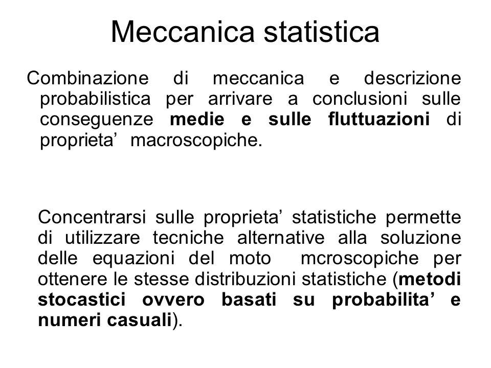 Meccanica statistica Combinazione di meccanica e descrizione probabilistica per arrivare a conclusioni sulle conseguenze medie e sulle fluttuazioni di proprieta macroscopiche.