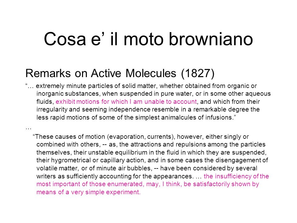 Cosa e il moto browniano Remarks on Active Molecules (1827) … extremely minute particles of solid matter, whether obtained from organic or inorganic substances, when suspended in pure water, or in some other aqueous fluids, exhibit motions for which I am unable to account, and which from their irregularity and seeming independence resemble in a remarkable degree the less rapid motions of some of the simplest animalcules of infusions.