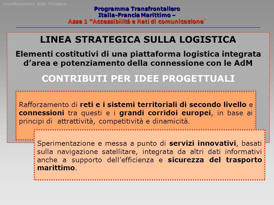 Programma Transfrontaliero Italia-Francia Marittimo – Asse 1 Accessibilità e Reti di comunicazione LINEA STRATEGICA SULLA LOGISTICA Elementi costitutivi di una piattaforma logistica integrata darea e potenziamento della connessione con le AdM CONTRIBUTI PER IDEE PROGETTUALI Rafforzamento di reti e i sistemi territoriali di secondo livello e connessioni tra questi e i grandi corridoi europei, in base ai principi di attrattività, competitività e dinamicità.