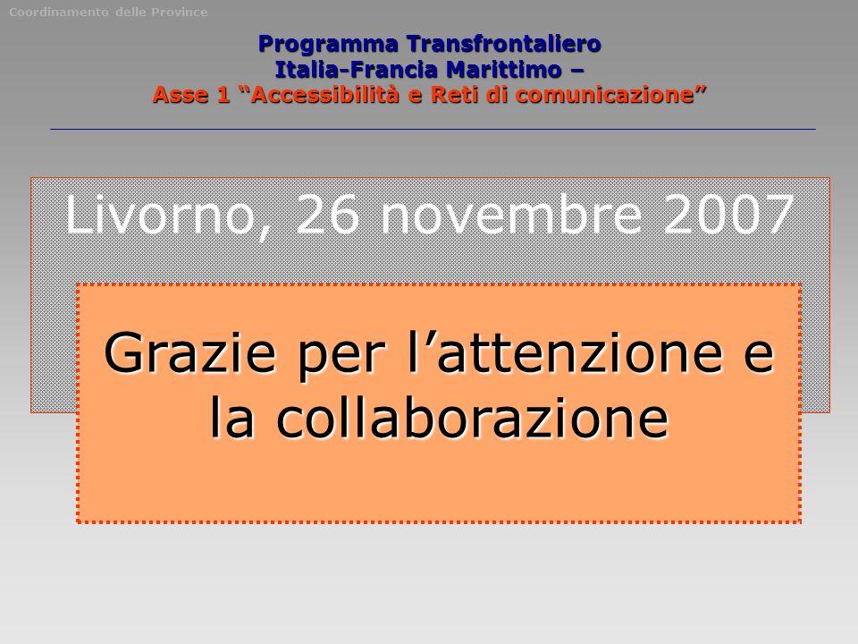 Livorno, 26 novembre 2007 Grazie per lattenzione e la collaborazione Coordinamento delle Province Programma Transfrontaliero Italia-Francia Marittimo – Asse 1 Accessibilità e Reti di comunicazione