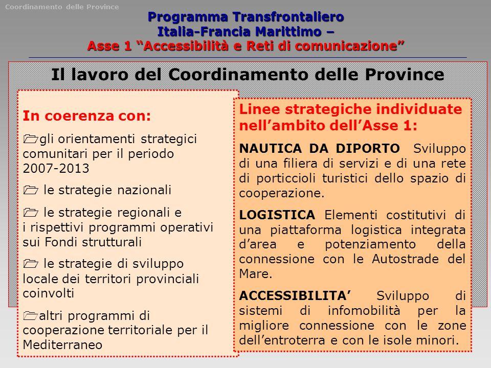 Programma Transfrontaliero Italia-Francia Marittimo – Asse 1 Accessibilità e Reti di comunicazione Il lavoro del Coordinamento delle Province In coerenza con: gli orientamenti strategici comunitari per il periodo 2007-2013 le strategie nazionali le strategie regionali e i rispettivi programmi operativi sui Fondi strutturali le strategie di sviluppo locale dei territori provinciali coinvolti altri programmi di cooperazione territoriale per il Mediterraneo Linee strategiche individuate nellambito dellAsse 1: NAUTICA DA DIPORTO Sviluppo di una filiera di servizi e di una rete di porticcioli turistici dello spazio di cooperazione.
