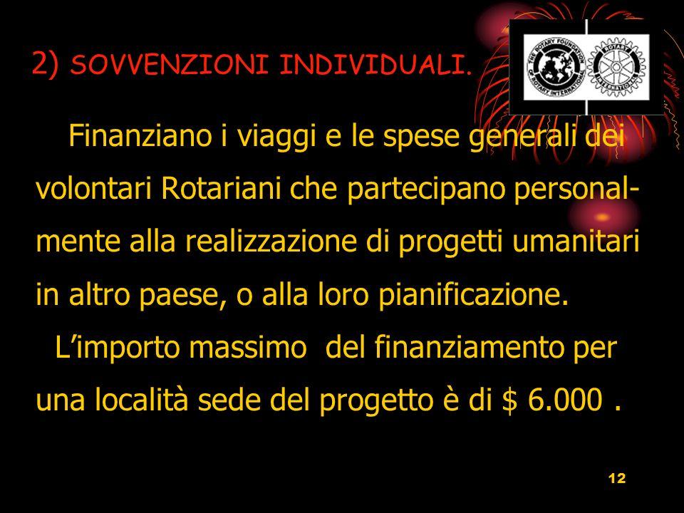 12 2) SOVVENZIONI INDIVIDUALI. Finanziano i viaggi e le spese generali dei volontari Rotariani che partecipano personal- mente alla realizzazione di p