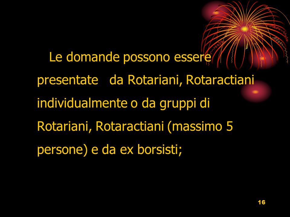 16 Le domande possono essere presentate da Rotariani, Rotaractiani individualmente o da gruppi di Rotariani, Rotaractiani (massimo 5 persone) e da ex borsisti;