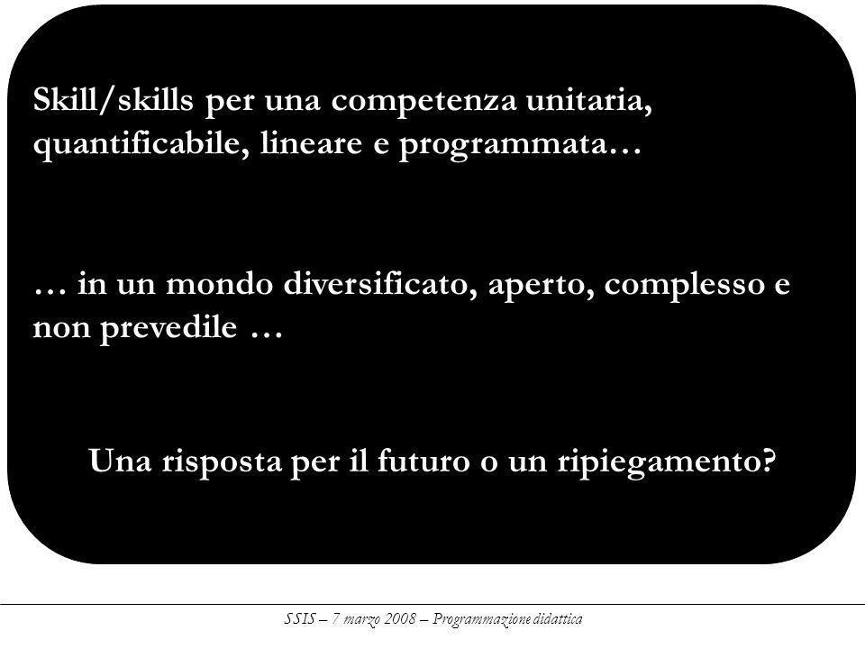 SSIS – 7 marzo 2008 – Programmazione didattica Skill/skills per una competenza unitaria, quantificabile, lineare e programmata… … in un mondo diversificato, aperto, complesso e non prevedile … Una risposta per il futuro o un ripiegamento