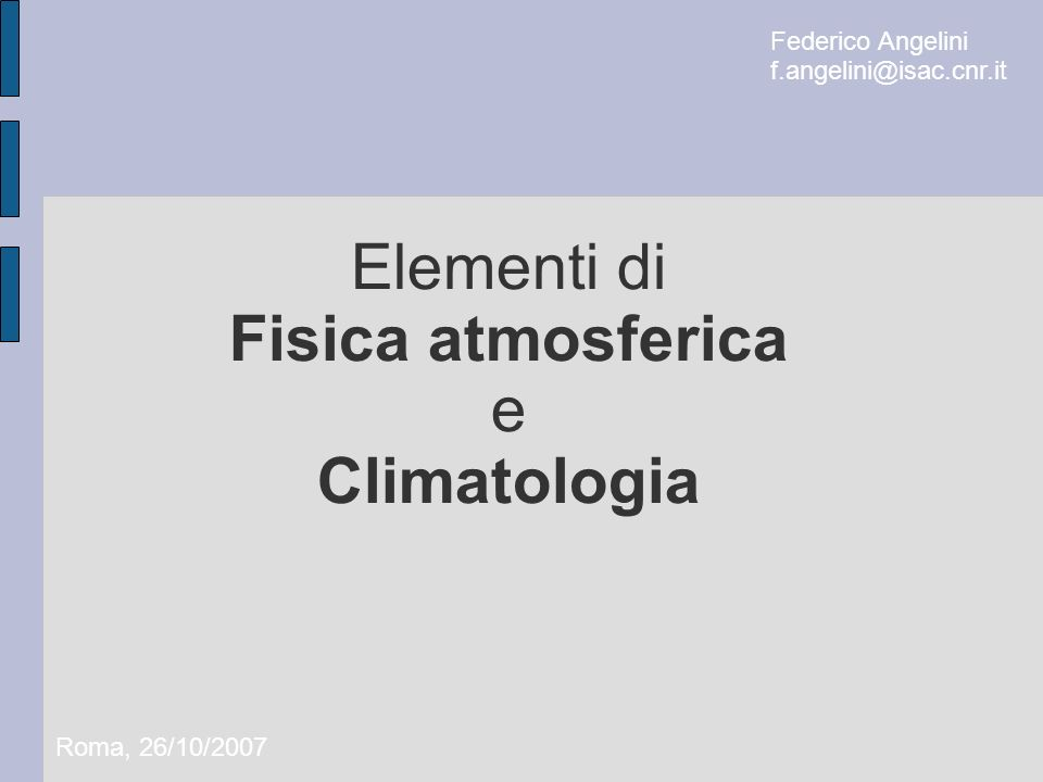 Elementi di Fisica atmosferica e Climatologia Roma, 26/10/2007 Federico Angelini f.angelini@isac.cnr.it