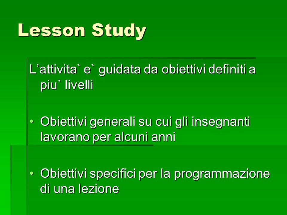 Lesson Study Lattivita` e` guidata da obiettivi definiti a piu` livelli Obiettivi generali su cui gli insegnanti lavorano per alcuni anniObiettivi gen