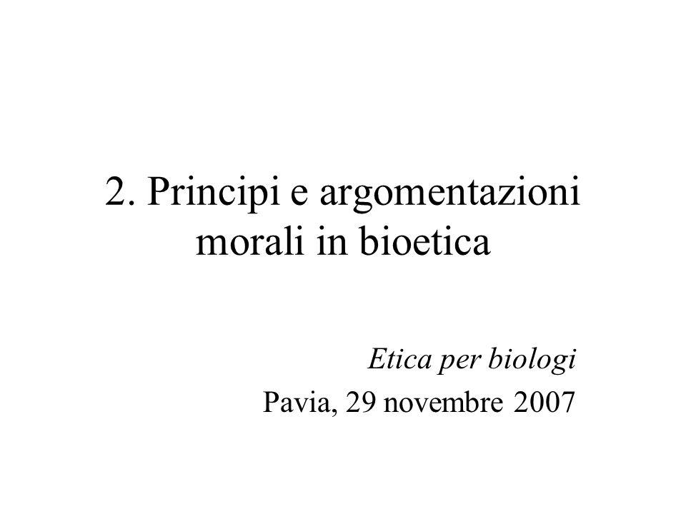 2. Principi e argomentazioni morali in bioetica Etica per biologi Pavia, 29 novembre 2007