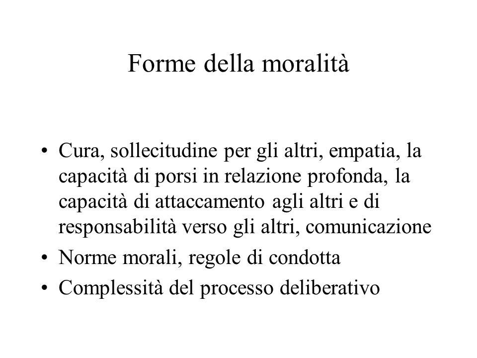 Forme della moralità Cura, sollecitudine per gli altri, empatia, la capacità di porsi in relazione profonda, la capacità di attaccamento agli altri e di responsabilità verso gli altri, comunicazione Norme morali, regole di condotta Complessità del processo deliberativo