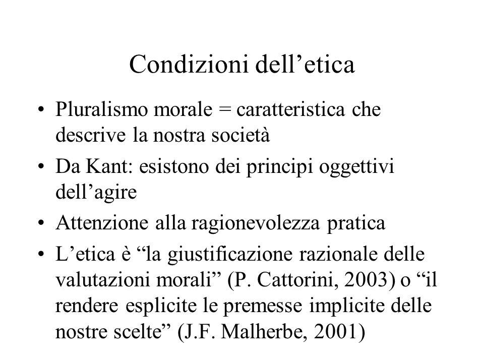 Condizioni delletica Pluralismo morale = caratteristica che descrive la nostra società Da Kant: esistono dei principi oggettivi dellagire Attenzione alla ragionevolezza pratica Letica è la giustificazione razionale delle valutazioni morali (P.