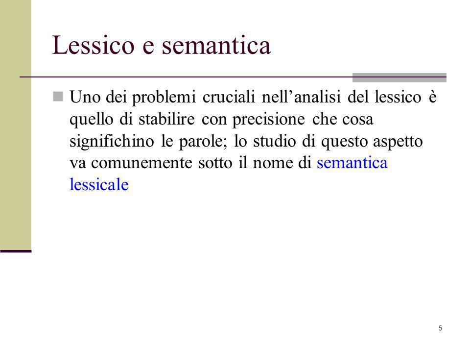 5 Lessico e semantica Uno dei problemi cruciali nellanalisi del lessico è quello di stabilire con precisione che cosa significhino le parole; lo studio di questo aspetto va comunemente sotto il nome di semantica lessicale
