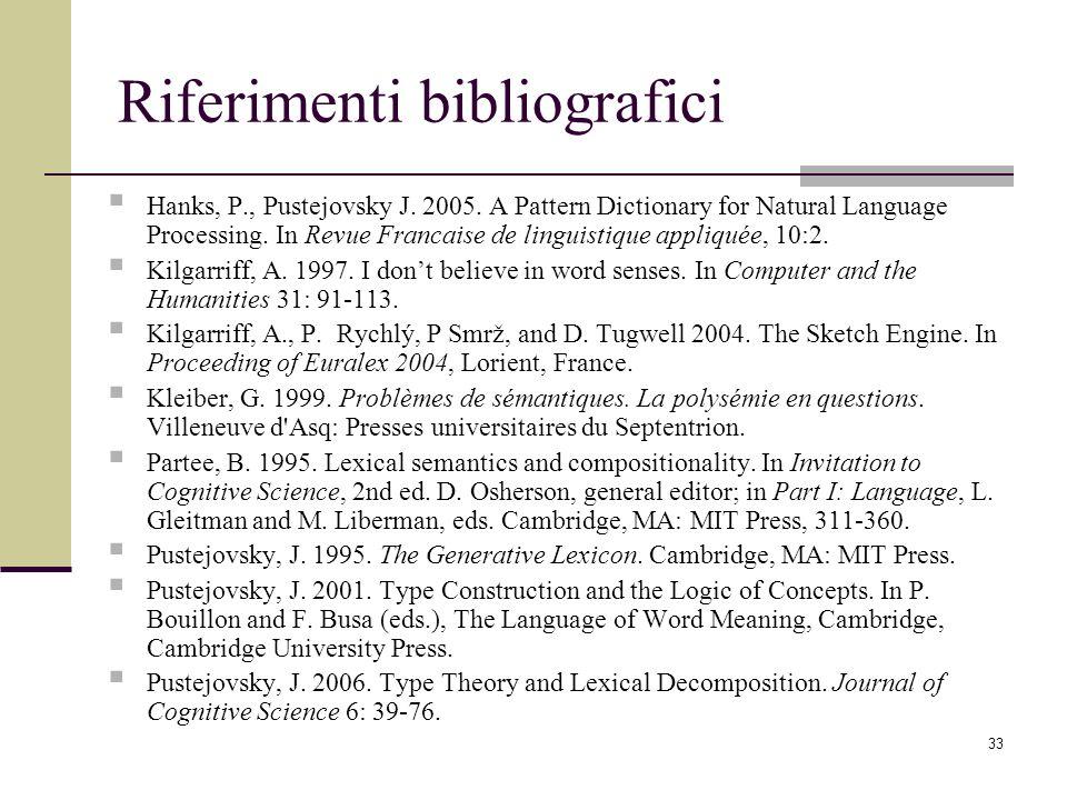 33 Riferimenti bibliografici Hanks, P., Pustejovsky J. 2005. A Pattern Dictionary for Natural Language Processing. In Revue Francaise de linguistique