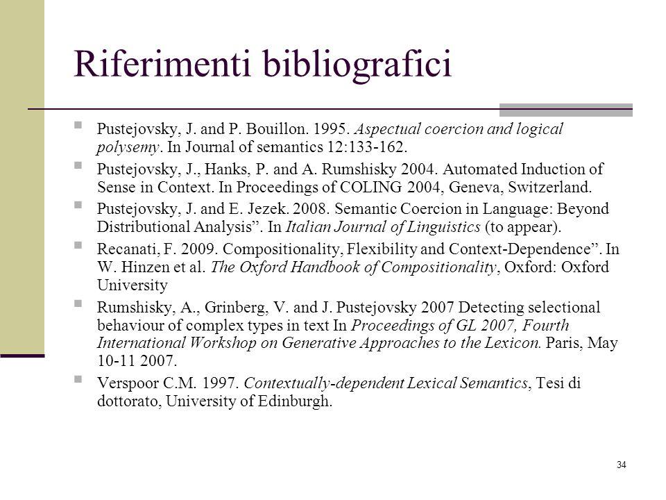 34 Riferimenti bibliografici Pustejovsky, J. and P. Bouillon. 1995. Aspectual coercion and logical polysemy. In Journal of semantics 12:133-162. Puste