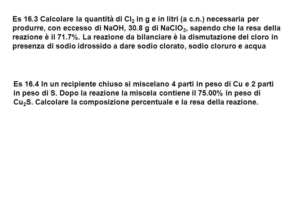 Es 16.3 Calcolare la quantità di Cl 2 in g e in litri (a c.n.) necessaria per produrre, con eccesso di NaOH, 30.8 g di NaClO 3, sapendo che la resa de