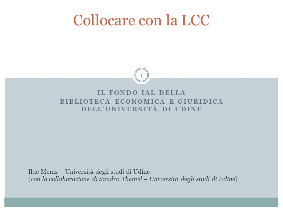 IL FONDO IAL DELLA BIBLIOTECA ECONOMICA E GIURIDICA DELLUNIVERSITÀ DI UDINE Collocare con la LCC Ilde Menis – Università degli studi di Udine (con la