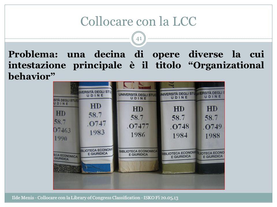 Collocare con la LCC Problema: una decina di opere diverse la cui intestazione principale è il titolo Organizational behavior 41 Ilde Menis - Collocar